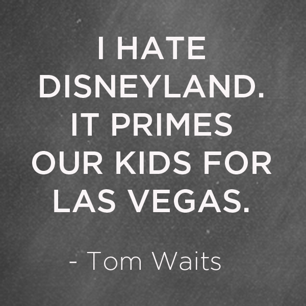 Tom Waits Disneyland Quote | TinkerLab.com