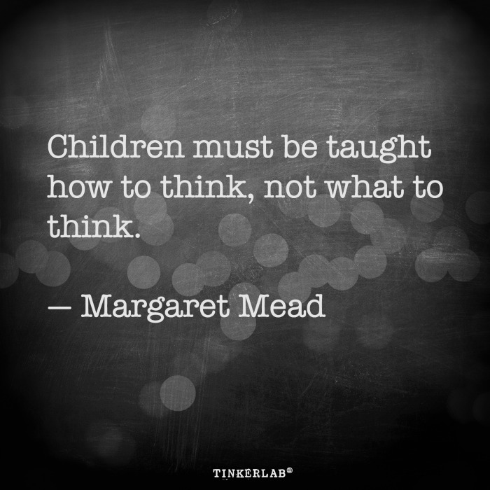 Children must be taught how to think, not what to think. Margaret Mead